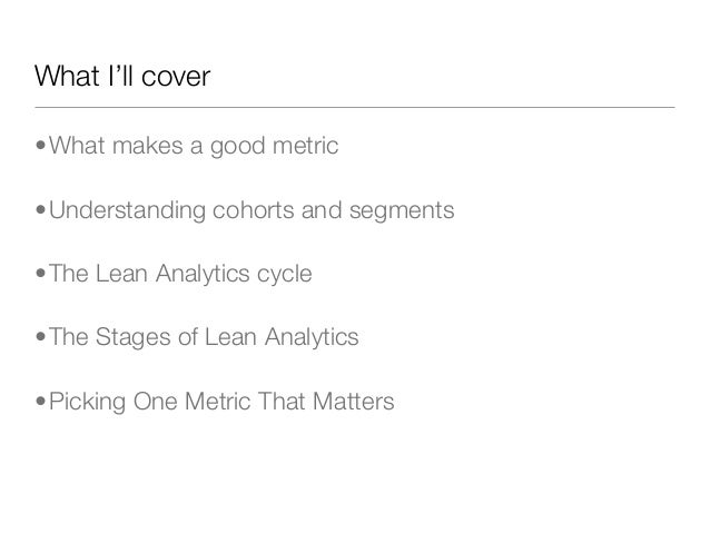 What I'll cover•What makes a good metric•Understanding cohorts and segments•The Lean Analytics cycle•The Stages of Lean An...