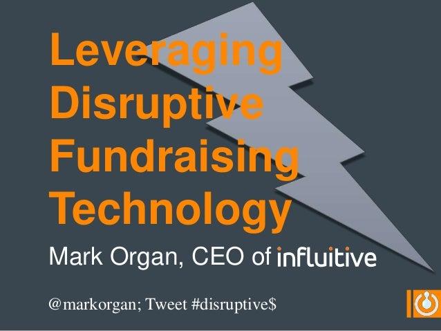 LeveragingDisruptiveFundraisingTechnologyMark Organ, CEO of@markorgan; Tweet #disruptive$