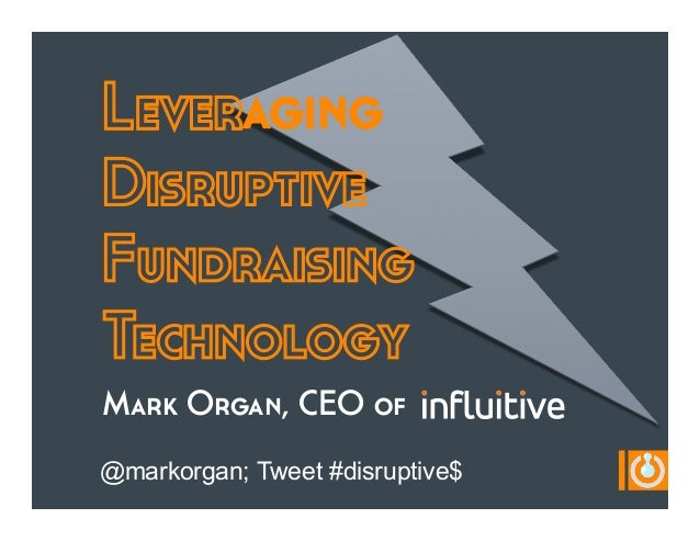 Leveraging Disruptive Fundraising Technology Mark Organ, CEO of @markorgan; Tweet #disruptive$