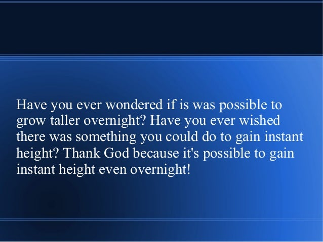 Have you ever wondered if is was possible to grow taller overnight? Have you ever wished there was something you could do ...