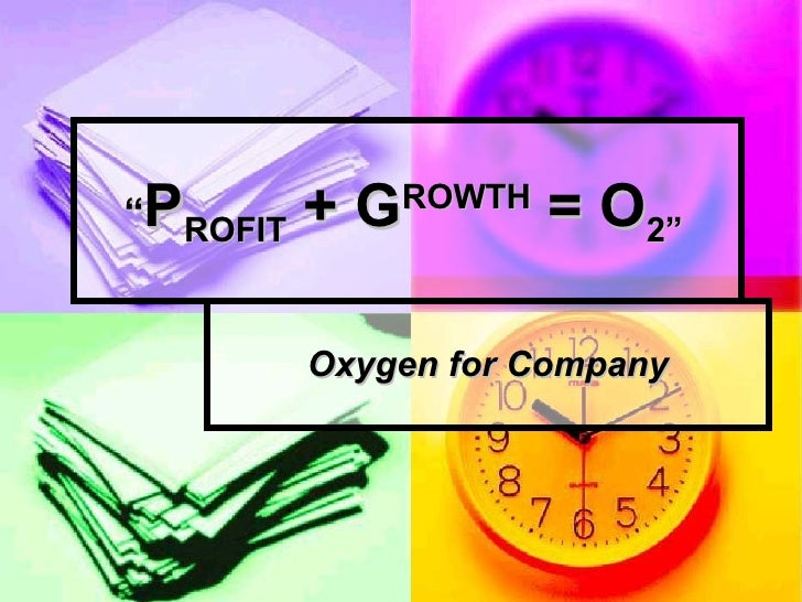 """ P ROFIT  + G ROWTH  = O 2""   Oxygen for Company"