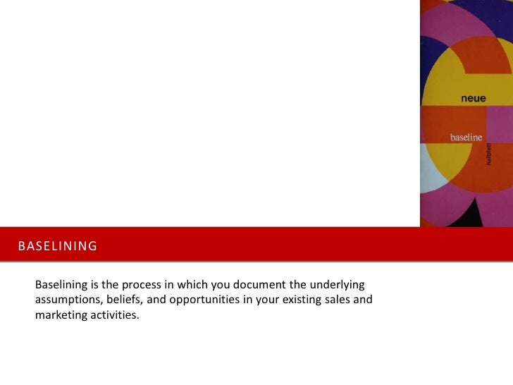 BASELINING    Baselining is the process in which you document the underlying   assumptions, beliefs, and opportunities in ...