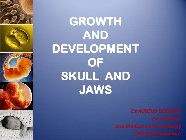 GROWTH AND DEVELOPMENT OF SKULL AND JAWS Dr.AUREUS DESOUZA P.G Resident Oral medicine and radiology MCODS, Mangalore