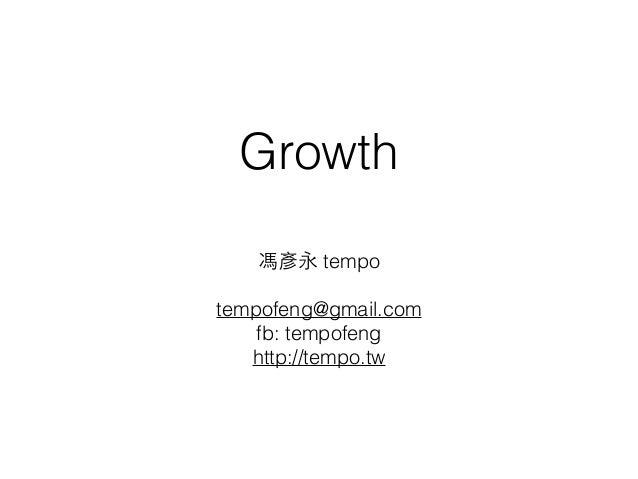 Growth  馮彥永 tempo  tempofeng@gmail.com  fb: tempofeng  http://tempo.tw