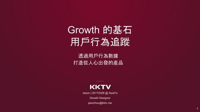 Growth 的基石 用戶行為追蹤 透過用戶行為數據 打造從人心出發的產品 Jason | 20170328 @ AsiaYo Growth Designer jasonhou@kktv.me 1
