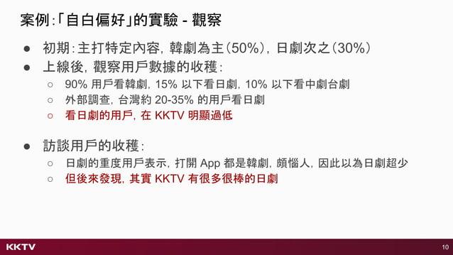 ● 初期:主打特定內容,韓劇為主(50%),日劇次之(30%) ● 上線後,觀察用戶數據的收穫: ○ 90% 用戶看韓劇,15% 以下看日劇,10% 以下看中劇台劇 ○ 外部調查,台灣約 20-35% 的用戶看日劇 ○ 看日劇的用戶,在 KKT...