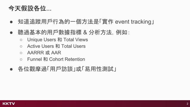 今天假設各位... 2 ● 知道追蹤用戶行為的一個方法是「實作 event tracking」 ● 聽過基本的用戶數據指標 & 分析方法,例如: ○ Unique Users 和 Total Views ○ Active Users 和 Tot...
