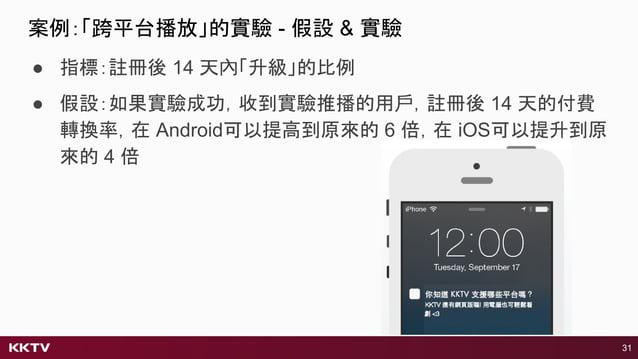 ● 指標:註冊後 14 天內「升級」的比例 ● 假設:如果實驗成功,收到實驗推播的用戶,註冊後 14 天的付費 轉換率,在 Android可以提高到原來的 6 倍,在 iOS可以提升到原 來的 4 倍 31 案例:「跨平台播放」的實驗 - 假設...