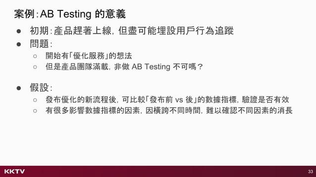 ● 初期:產品趕著上線,但盡可能埋設用戶行為追蹤 ● 問題: ○ 開始有「優化服務」的想法 ○ 但是產品團隊滿載,非做 AB Testing 不可嗎? 33 ● 假設: ○ 發布優化的新流程後,可比較「發布前 vs 後」的數據指標,驗證是否有效...