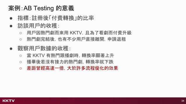 ● 指標:註冊後「付費轉換」的比率 ● 訪談用戶的收穫: ○ 用戶因熱門劇而來用 KKTV,且為了看劇而付費升級 ○ 熱門劇完結後,也有不少用戶直接離開,申請退租 34 ● 觀察用戶數據的收穫: ○ 當 KKTV 有熱門跟播劇時,轉換率顯著上升...