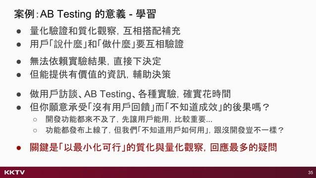 ● 量化驗證和質化觀察,互相搭配補充 ● 用戶「說什麼」和「做什麼」要互相驗證 ● 做用戶訪談、AB Testing、各種實驗,確實花時間 ● 但你願意承受「沒有用戶回饋」而「不知道成效」的後果嗎? ○ 開發功能都來不及了,先讓用戶能用,比較重...