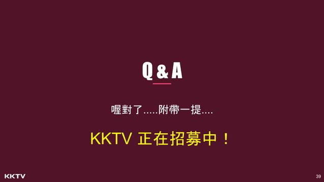 39 Q & A 喔對了.....附帶一提.... KKTV 正在招募中!