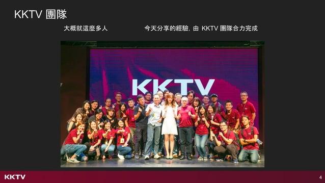 4 KKTV 團隊 大概就這麼多人 今天分享的經驗,由 KKTV 團隊合力完成