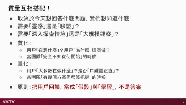 ● 質化: ○ 用戶「在想什麼」?用戶「為什麼」這麼做? ○ 當團隊「完全不知從何開始」的時候 ● 量化: ○ 用戶「大多數在做什麼」?是否「口嫌體正直」? ○ 當團隊「有幾個方案但都沒把握」的時候 9 ● 原則:把用戶回饋,當成「假設」與「學...