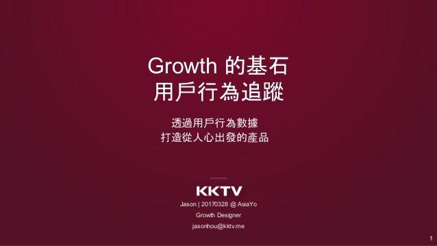 Growth 的基石 用戶行為追蹤 透過用戶行為數據 打造從人心出發的產品 Jason   20170328 @ AsiaYo Growth Designer jasonhou@kktv.me 1
