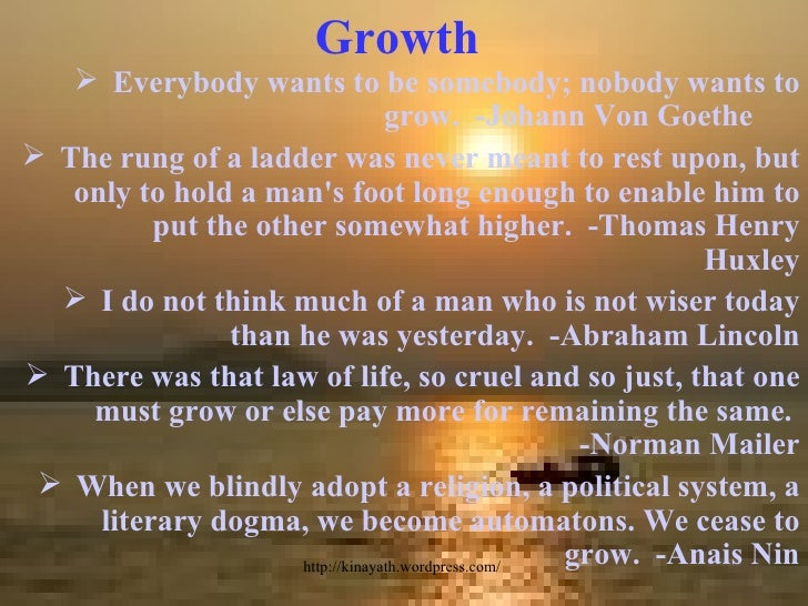 Growth <ul><li>Everybody wants to be somebody; nobody wants to grow.  -Johann Von Goethe  </li></ul><ul><li>The rung of a ...