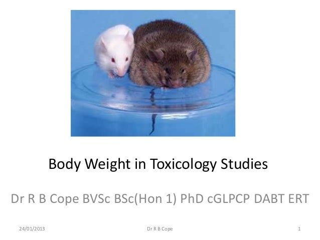 Body Weight in Toxicology StudiesDr R B Cope BVSc BSc(Hon 1) PhD cGLPCP DABT ERT 24/01/2013                 Dr R B Cope   ...