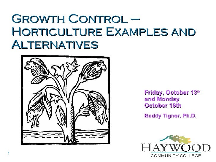 Growth Control – Horticulture Examples and Alternatives Friday, October 13 th  and Monday October 16th Buddy Tignor, Ph.D.