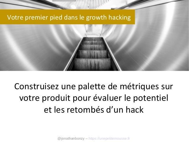 Votre premier pied dans le growth hacking  Construisez une palette de métriques sur votre produit pour évaluer le potentie...
