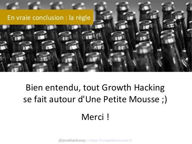 En vraie conclusion : la règle  Bien entendu, tout Growth Hacking se fait autour d'Une Petite Mousse ;) Merci ! @jonathanb...