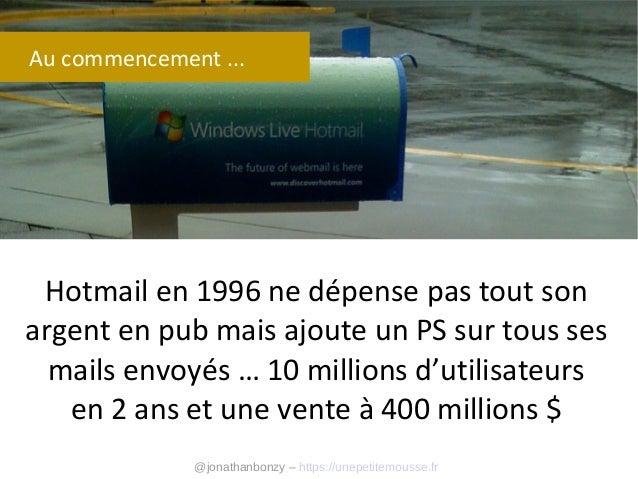 Au commencement ...  Hotmail en 1996 ne dépense pas tout son argent en pub mais ajoute un PS sur tous ses mails envoyés … ...