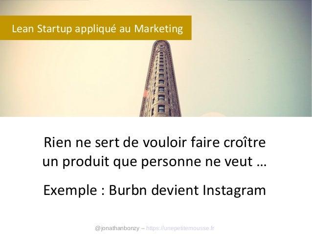 Lean Startup appliqué au Marketing  Rien ne sert de vouloir faire croître un produit que personne ne veut … Exemple : Burb...