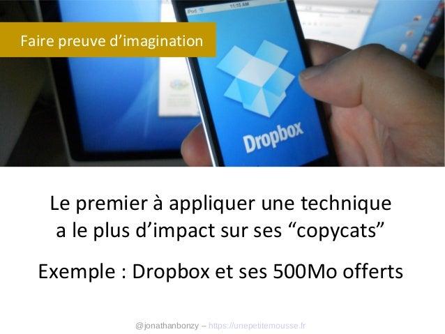 """Faire preuve d'imagination  Le premier à appliquer une technique a le plus d'impact sur ses """"copycats"""" Exemple : Dropbox e..."""