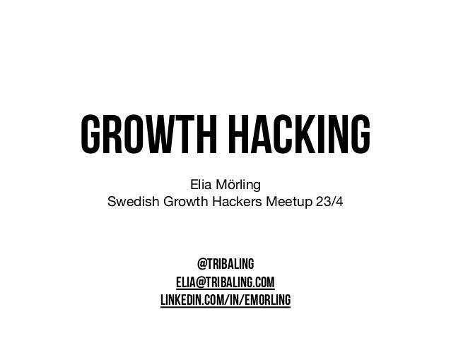 growth hacking Elia Mörling   Swedish Growth Hackers Meetup 23/4 @TRIBALING ELIA@TRIBALING.COM LINKEDIN.COM/IN/EMORLING