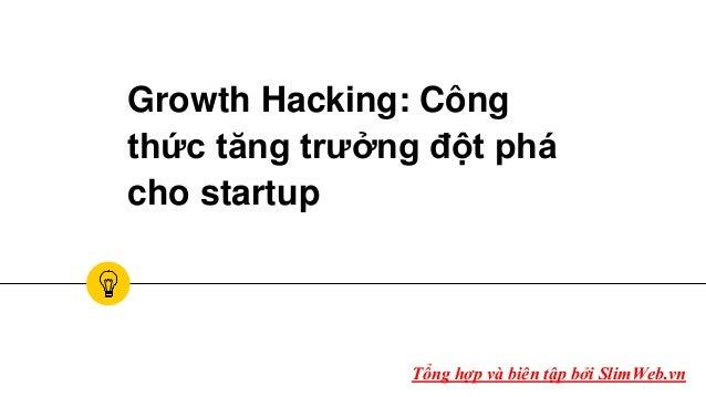 Growth Hacking: Công thức tăng trưởng đột phá cho startup Tổng hợp và biên tập bởi SlimWeb.vn