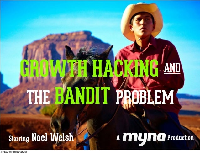 GROWTH HACKING             AND                 THE BANDIT PROBLEM      Starring            Noel Welsh   A   ProductionFrid...