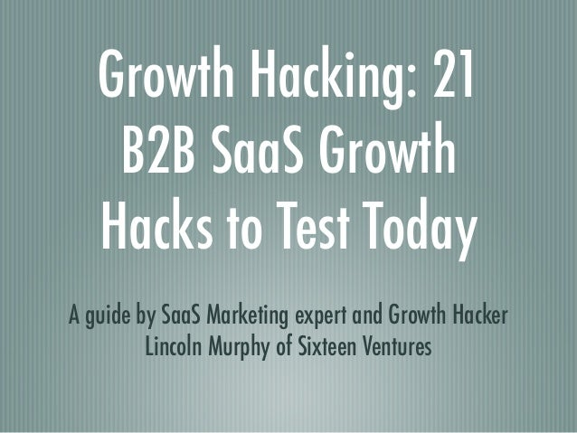 Growth Hacking: 21 B2B SaaS Growth Hacks to Test Today A guide by SaaS Marketing expert and Growth Hacker Lincoln Murphy o...