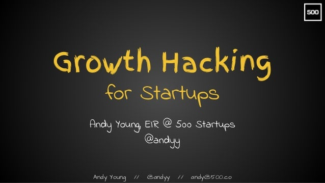 Andy Young // @andyy // andy@500.co Growth Hacking for Startups Andy Young, EIR @ 500 Startups @andyy