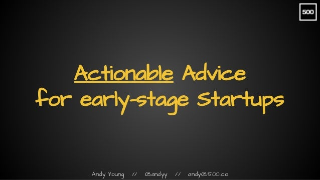 Andy Young // @andyy // andy@500.co Actionable Advice for early-stage Startups