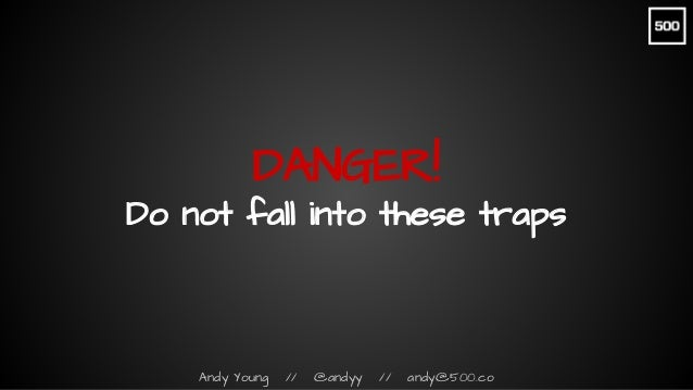 Andy Young // @andyy // andy@500.co DANGER! Do not fall into these traps