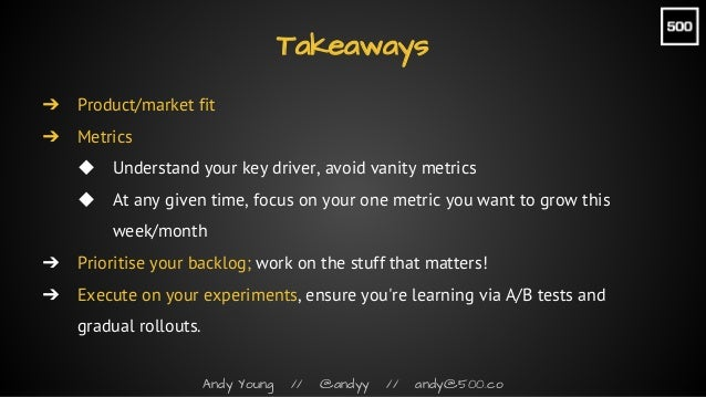 Andy Young // @andyy // andy@500.co Takeaways ➔ Product/market fit ➔ Metrics ◆ Understand your key driver, avoid vanity me...