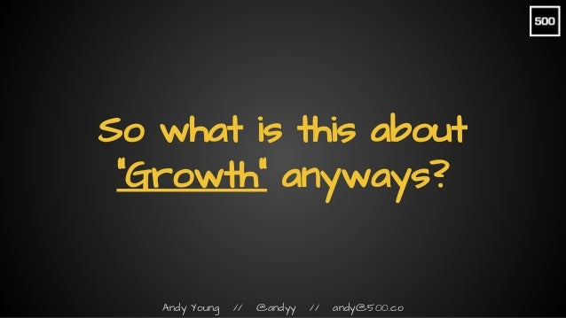 """Andy Young // @andyy // andy@500.co So what is this about """"Growth"""" anyways?"""