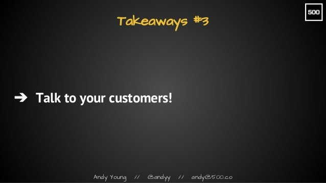 Andy Young // @andyy // andy@500.co Takeaways #3 ➔ Talk to your customers!