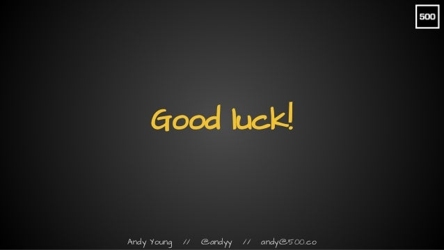 Andy Young // @andyy // andy@500.co Good luck!