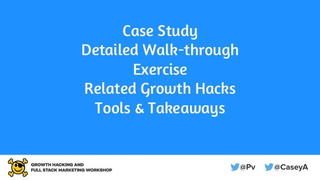 Case Study Detailed Walk-through Exercise Related Growth Hacks Tools & Takeaways