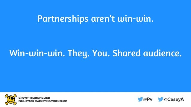 Partnerships aren't win-win. Win-win-win. They. You. Shared audience.