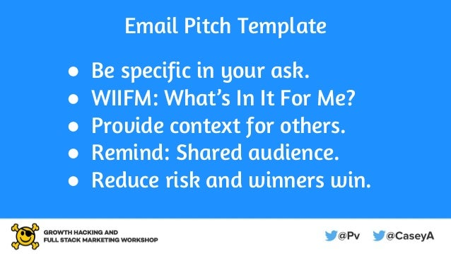 Email Pitch Template ● Be specific in your ask. ● WIIFM: What's In It For Me? ● Provide context for others. ● Remind: Shar...