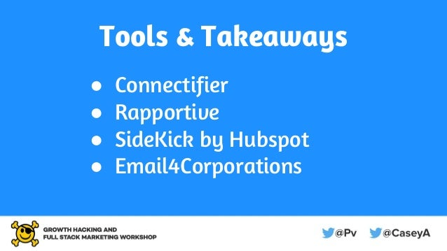 Tools & Takeaways ● Connectifier ● Rapportive ● SideKick by Hubspot ● Email4Corporations