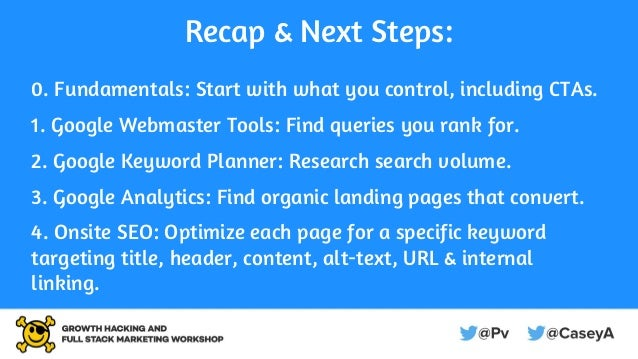 Recap & Next Steps: 0. Fundamentals: Start with what you control, including CTAs. 1. Google Webmaster Tools: Find queries ...