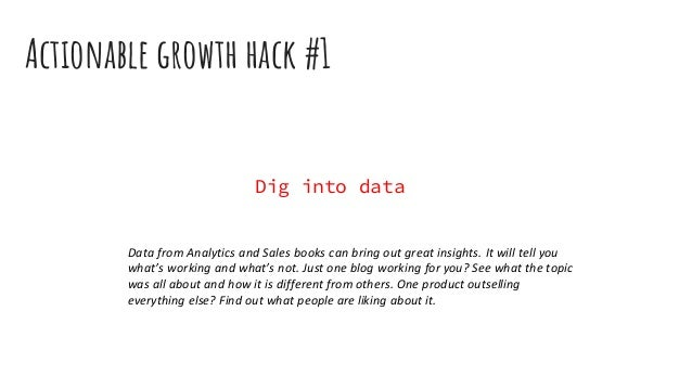 Actionable growth hack #1 Dig into data Data from Analytics and Sales books can bring out great insights. It will tell you...