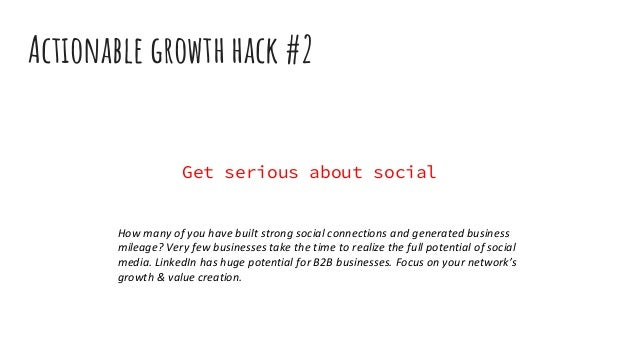 Actionable growth hack #2 Get serious about social How many of you have built strong social connections and generated busi...