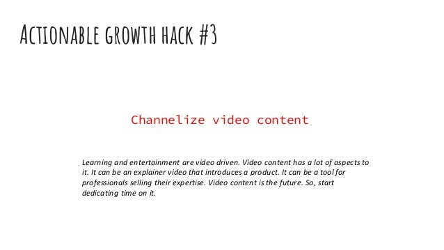 Actionable growth hack #3 Channelize video content Learning and entertainment are video driven. Video content has a lot of...