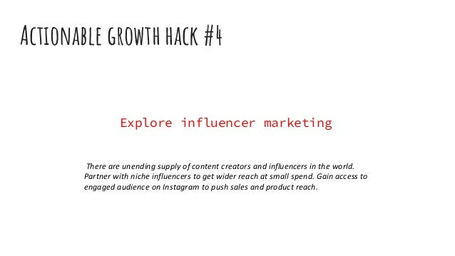 Actionable growth hack #4 Explore influencer marketing There are unending supply of content creators and influencers in th...