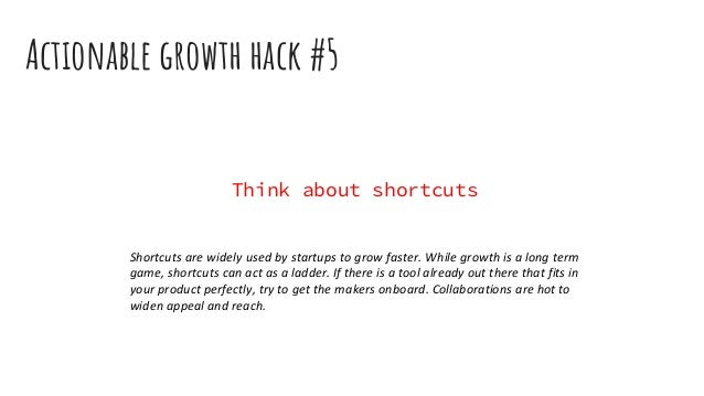 Actionable growth hack #5 Think about shortcuts Shortcuts are widely used by startups to grow faster. While growth is a lo...
