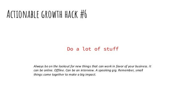 Actionable growth hack #6 Do a lot of stuff Always be on the lookout for new things that can work in favor of your busines...