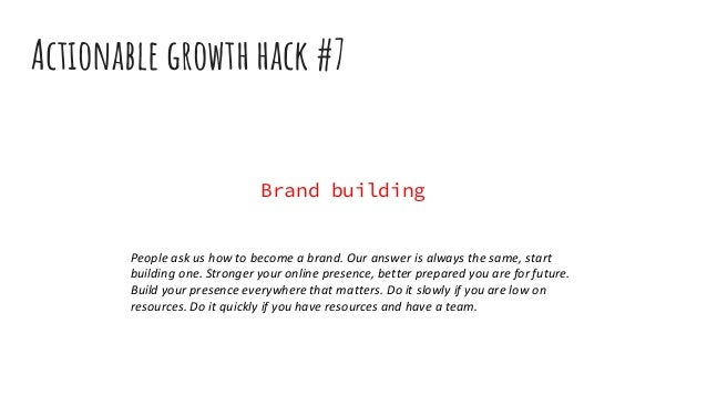 Actionable growth hack #7 Brand building People ask us how to become a brand. Our answer is always the same, start buildin...